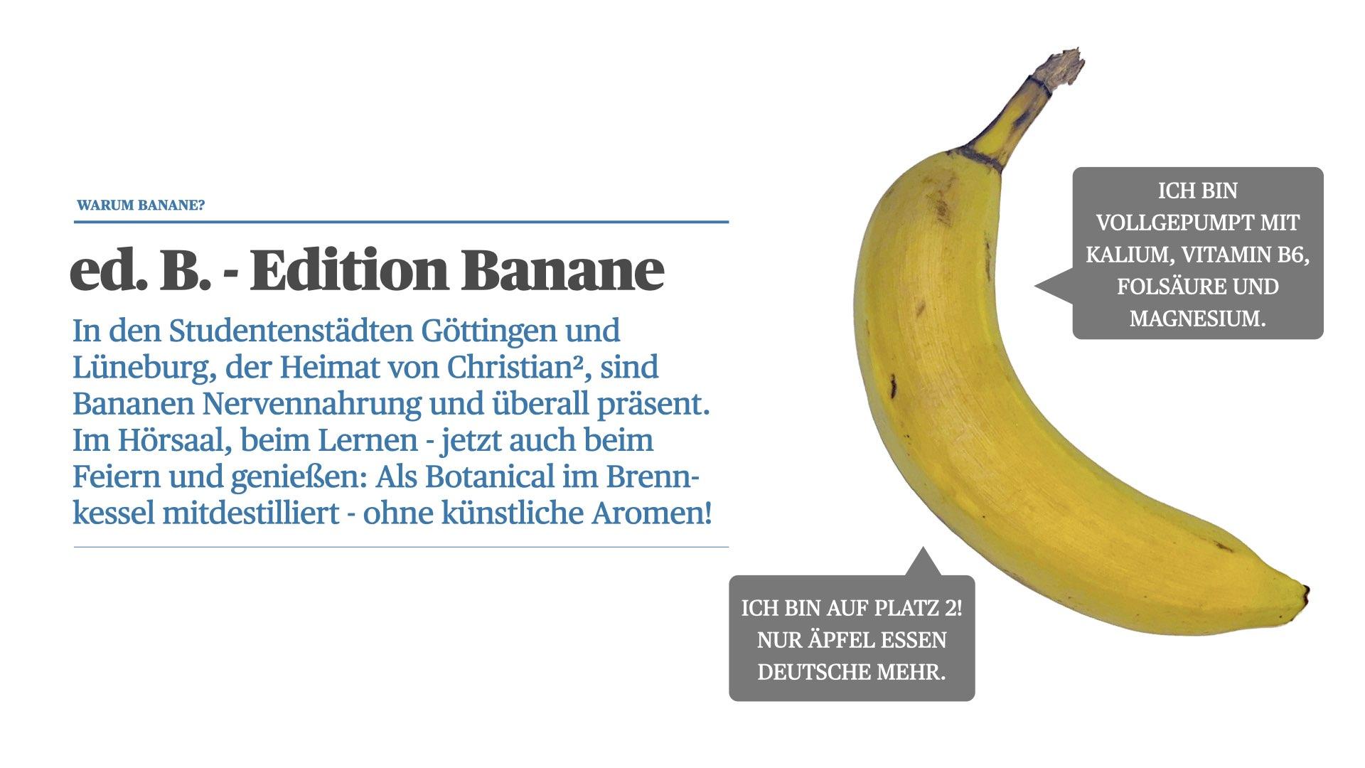 In den Studentenstädten Göttingen und Lüneburg, der Heimat von Christian², sind Bananen Nervennahrung und überall präsent. Im Hörsaal, beim Lernen - jetzt auch beim Feiern und genießen: Als Botanical im Brenn-kessel mitdestilliert - ohne künstliche Aromen!